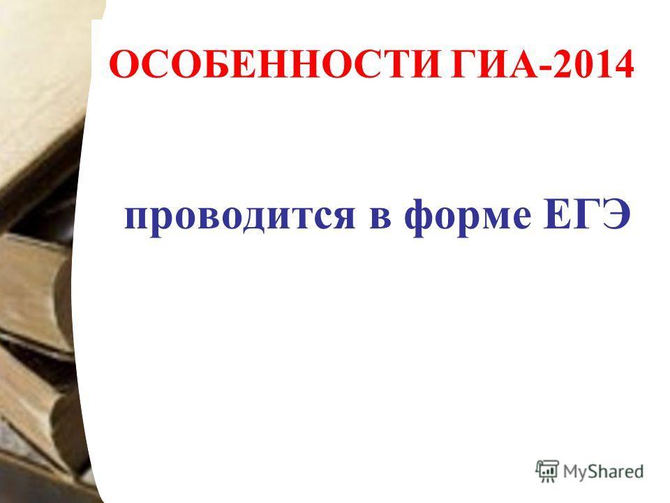 ОСОБЕННОСТИ ГИА-2014 проводится в форме ЕГЭ