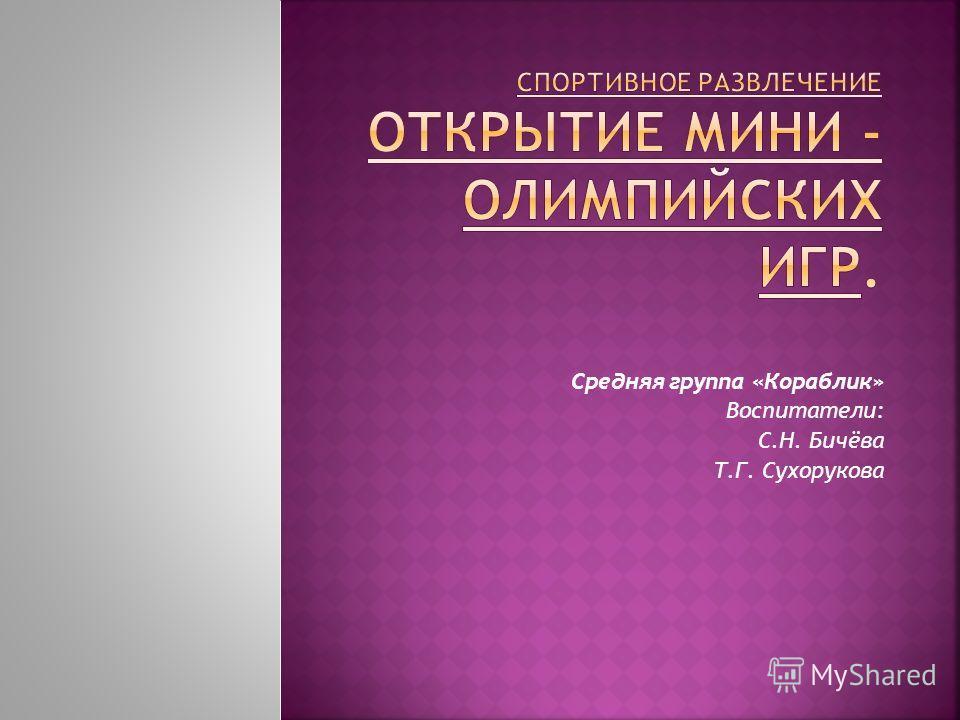 Cредняя группа «Кораблик» Воспитатели: С.Н. Бичёва Т.Г. Сухорукова