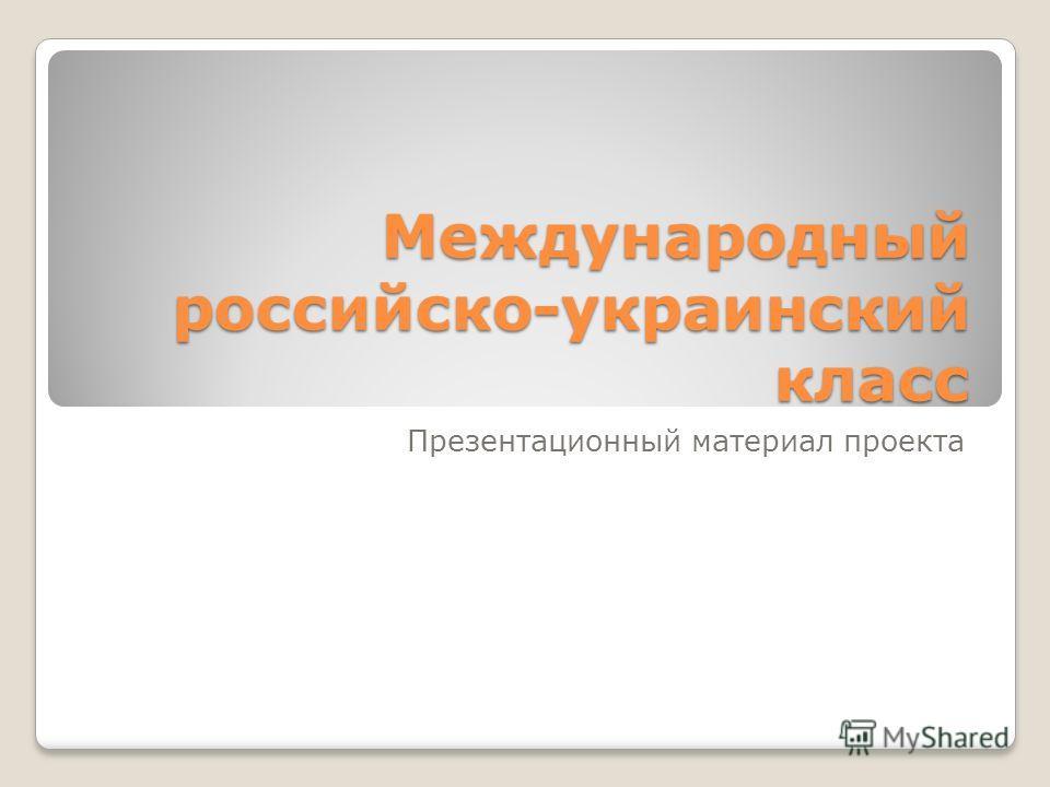 Международный российско-украинский класс Презентационный материал проекта