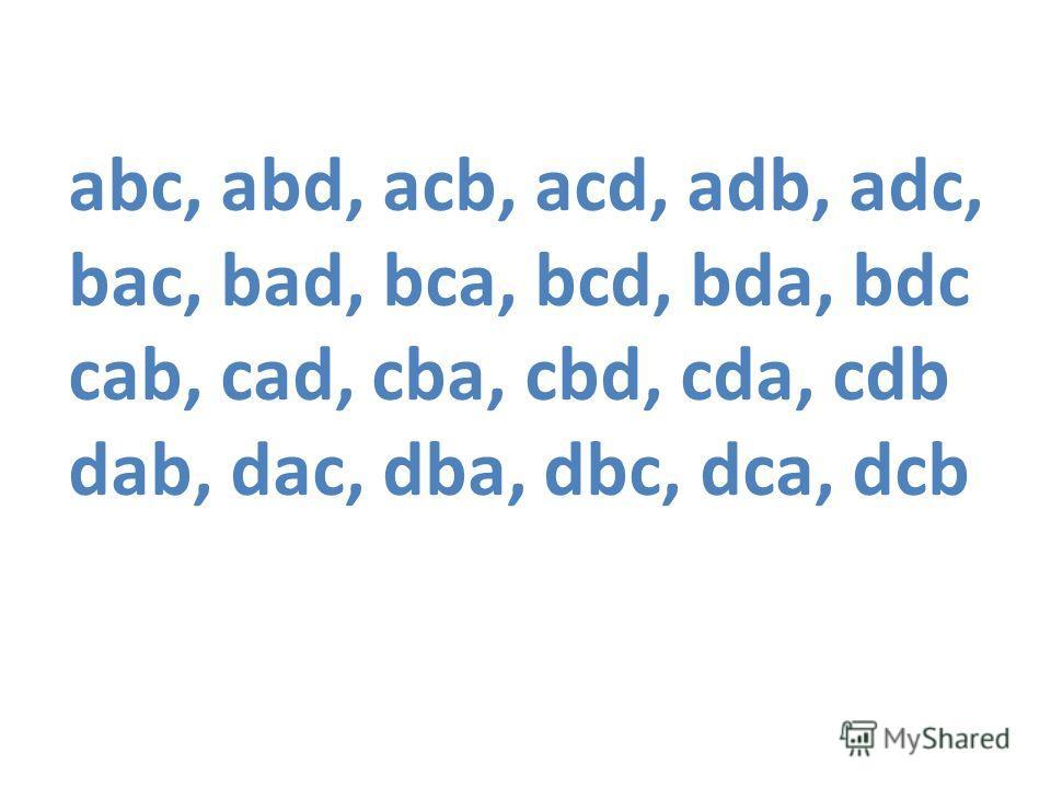 abc, abd, acb, acd, adb, adc, bac, bad, bca, bcd, bda, bdc cab, cad, cba, cbd, cda, cdb dab, dac, dba, dbc, dca, dcb