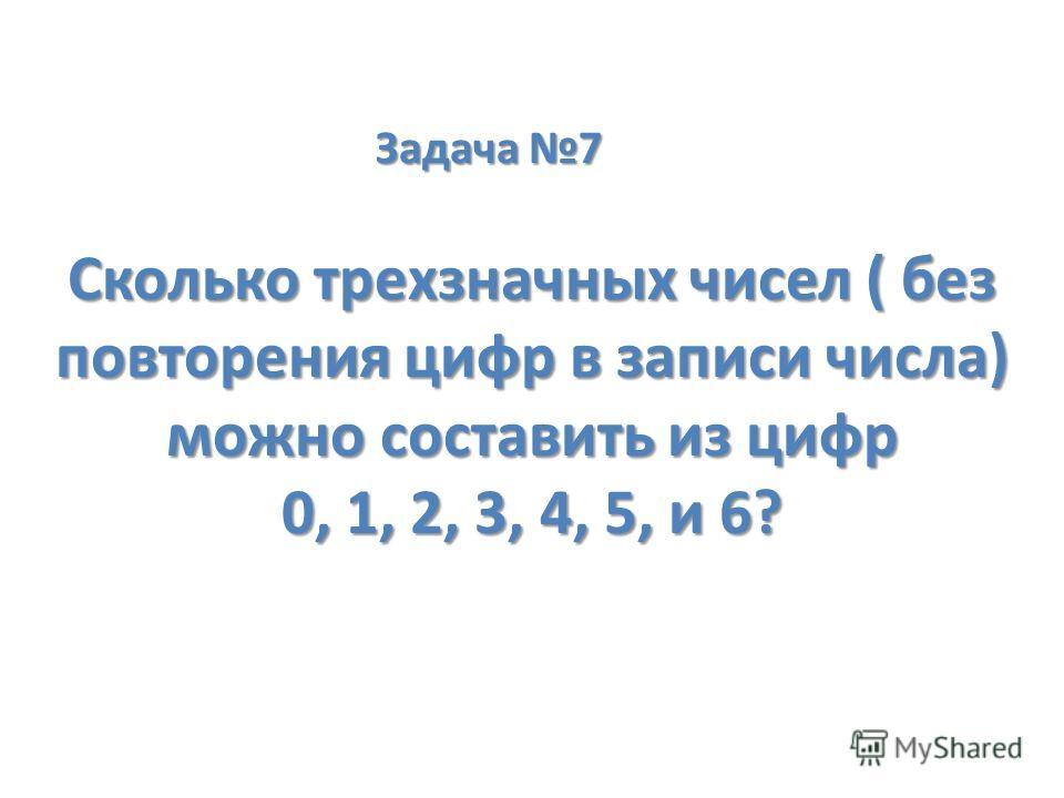 Задача 7 Сколько трехзначных чисел ( без повторения цифр в записи числа) можно составить из цифр 0, 1, 2, 3, 4, 5, и 6?