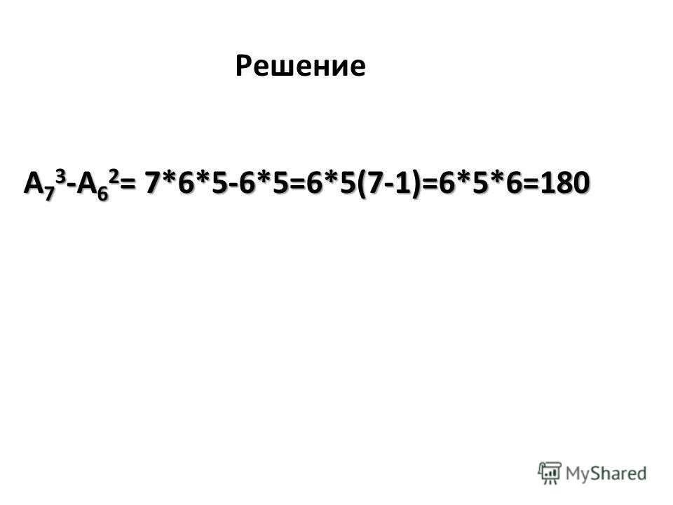 Решение А 7 3 -А 6 2 = 7*6*5-6*5=6*5(7-1)=6*5*6=180