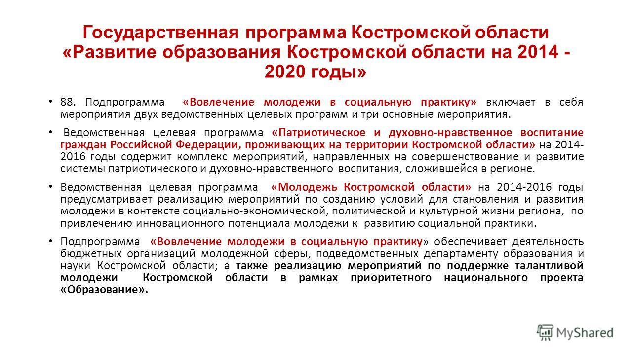 Государственная программа Костромской области «Развитие образования Костромской области на 2014 - 2020 годы» 88. Подпрограмма «Вовлечение молодежи в социальную практику» включает в себя мероприятия двух ведомственных целевых программ и три основные м