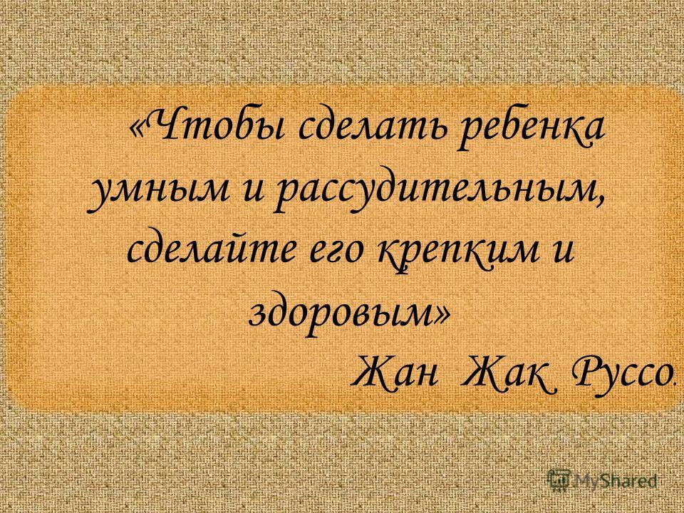 «Чтобы сделать ребенка умным и рассудительным, сделайте его крепким и здоровым» Жан Жак Руссо.