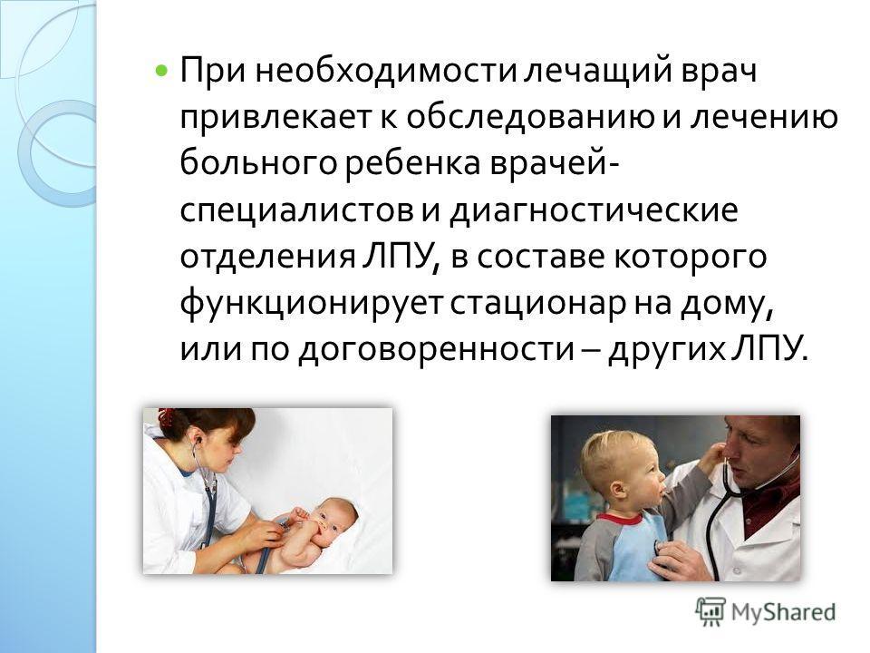 При необходимости лечащий врач привлекает к обследованию и лечению больного ребенка врачей - специалистов и диагностические отделения ЛПУ, в составе которого функционирует стационар на дому, или по договоренности – других ЛПУ.