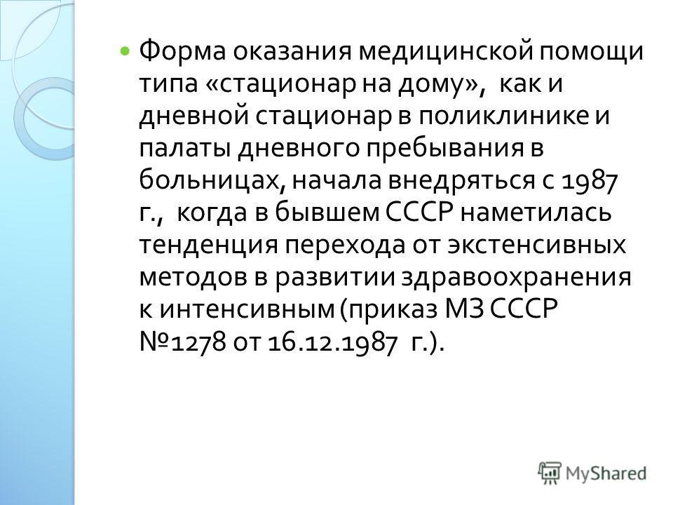 Форма оказания медицинской помощи типа « стационар на дому », как и дневной стационар в поликлинике и палаты дневного пребывания в больницах, начала внедряться с 1987 г., когда в бывшем СССР наметилась тенденция перехода от экстенсивных методов в раз