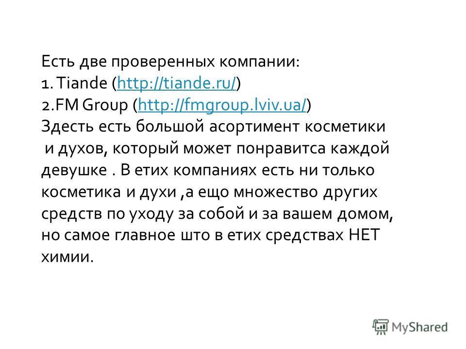 Есть две проверенных компании: 1. Tiande (http://tiande.ru/)http://tiande.ru/ 2.FM Group (http://fmgroup.lviv.ua/)http://fmgroup.lviv.ua/ Здесть есть большой асортимент косметики и духов, который может понравитса каждой девушке. В етих компаниях есть