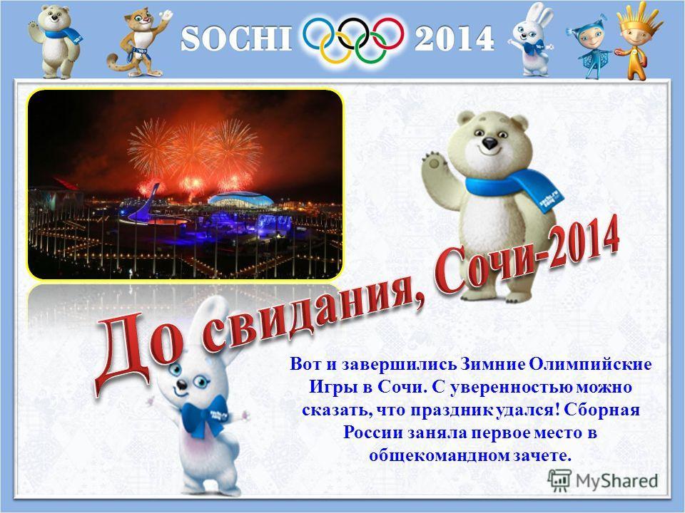 Вот и завершились Зимние Олимпийские Игры в Сочи. С уверенностью можно сказать, что праздник удался ! Сборная России заняла первое место в общекомандном зачете.