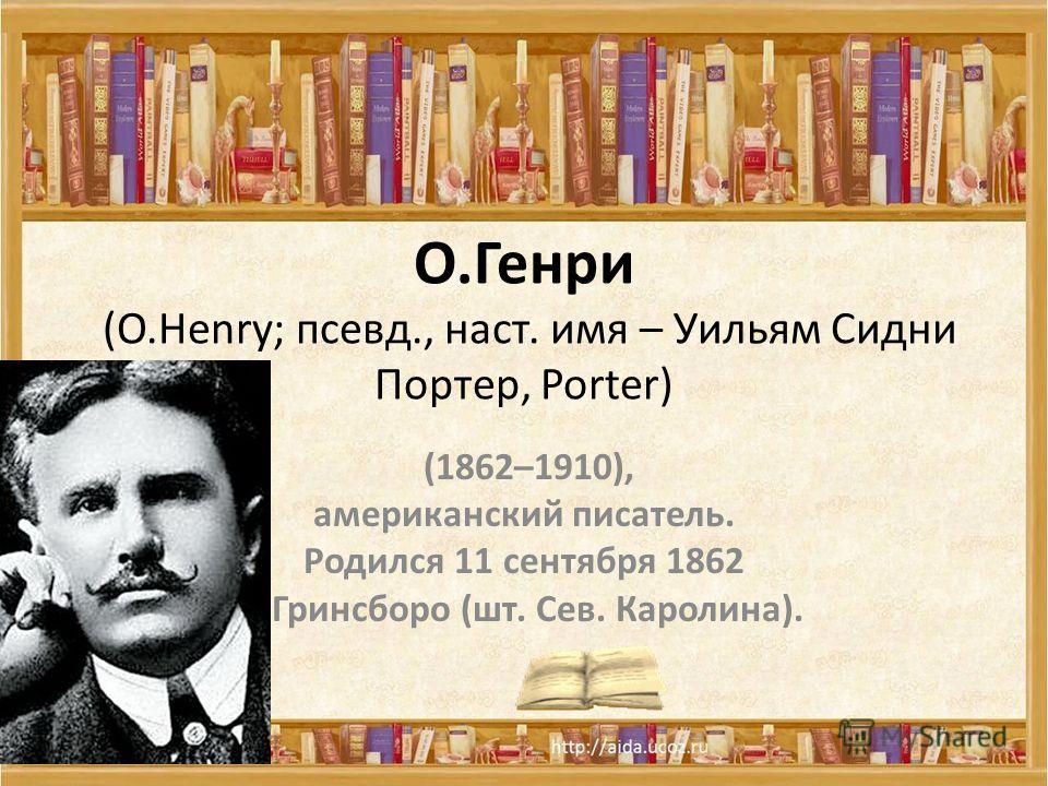 О.Генри (О.Henry; псевд., наст. имя – Уильям Сидни Портер, Porter) (1862–1910), американский писатель. Родился 11 сентября 1862 в Гринсборо (шт. Сев. Каролина).