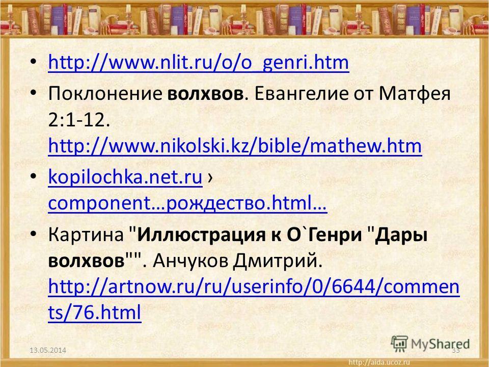 http://www.nlit.ru/o/o_genri.htm Поклонение волхвов. Евангелие от Матфея 2:1-12. http://www.nikolski.kz/bible/mathew.htm http://www.nikolski.kz/bible/mathew.htm kopilochka.net.ru component…рождество.html… kopilochka.net.ru component…рождество.html… К