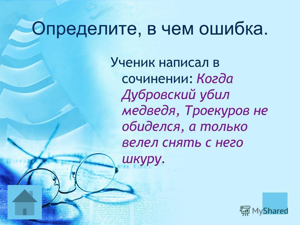 Определите, в чем ошибка. Ученик написал в сочинении: Когда Дубровский убил медведя, Троекуров не обиделся, а только велел снять с него шкуру.