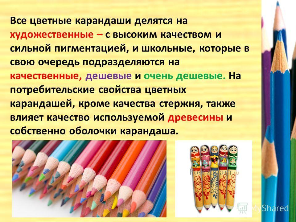 Все цветные карандаши делятся на художественные – с высоким качеством и сильной пигментацией, и школьные, которые в свою очередь подразделяются на качественные, дешевые и очень дешевые. На потребительские свойства цветных карандашей, кроме качества с