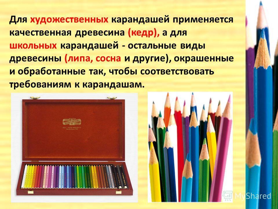 Для художественных карандашей применяется качественная древесина (кедр), а для школьных карандашей - остальные виды древесины (липа, сосна и другие), окрашенные и обработанные так, чтобы соответствовать требованиям к карандашам.