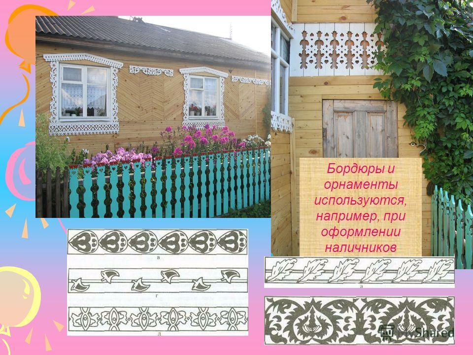 Бордюры и орнаменты используются, например, при оформлении наличников