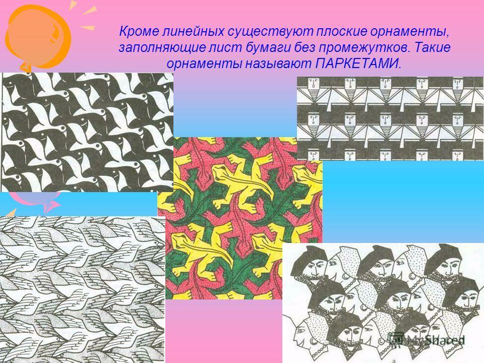 Кроме линейных существуют плоские орнаменты, заполняющие лист бумаги без промежутков. Такие орнаменты называют ПАРКЕТАМИ.