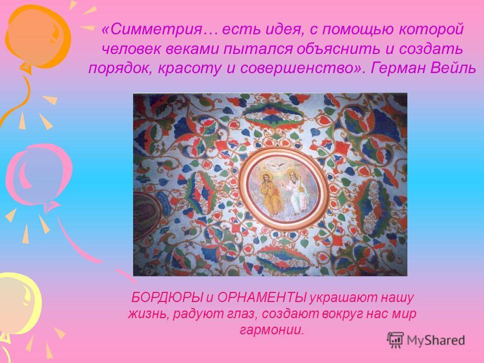 «Симметрия… есть идея, с помощью которой человек веками пытался объяснить и создать порядок, красоту и совершенство». Герман Вейль БОРДЮРЫ и ОРНАМЕНТЫ украшают нашу жизнь, радуют глаз, создают вокруг нас мир гармонии.