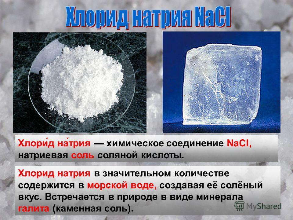 Хлори́д на́трия химическое соединение NaCl, натриевая соль соляной кислоты. Хлорид натрия в значительном количестве содержится в морской воде, создавая её солёный вкус. Встречается в природе в виде минерала галита (каменная соль).