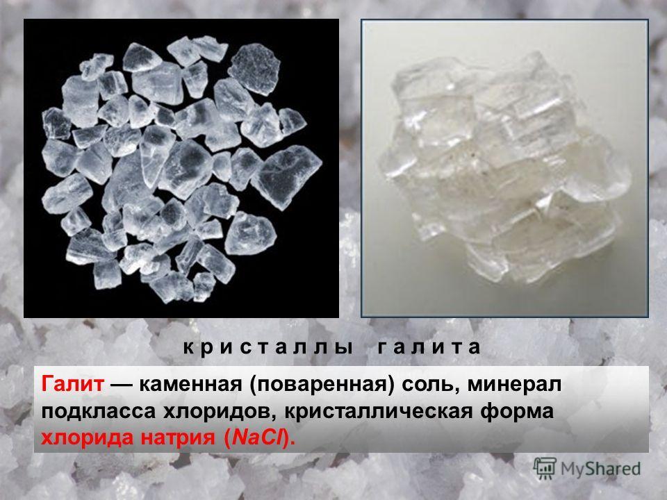 к р и с т а л л ы г а л и т а Галит каменная (поваренная) соль, минерал подкласса хлоридов, кристаллическая форма хлорида натрия (NaCl).