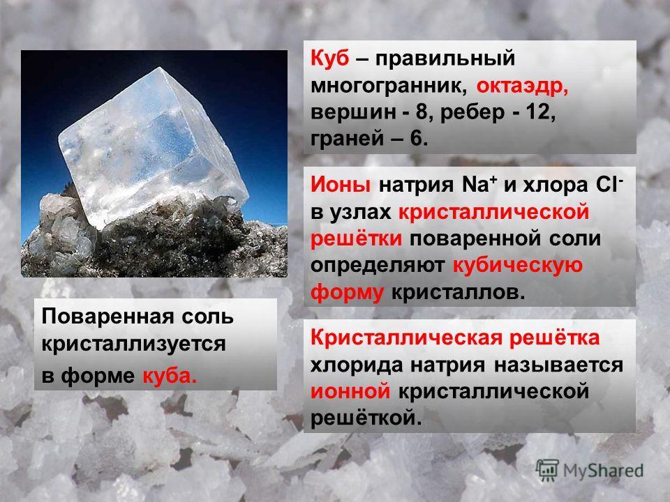 Поваренная соль кристаллизуется в форме куба. Куб – правильный многогранник, октаэдр, вершин - 8, ребер - 12, граней – 6. Ионы натрия Na + и хлора Cl - в узлах кристаллической решётки поваренной соли определяют кубическую форму кристаллов. Кристаллич