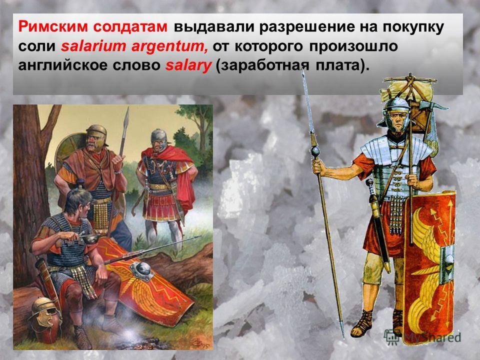 Римским солдатам выдавали разрешение на покупку соли salarium argentum, от которого произошло английское слово salary (заработная плата).