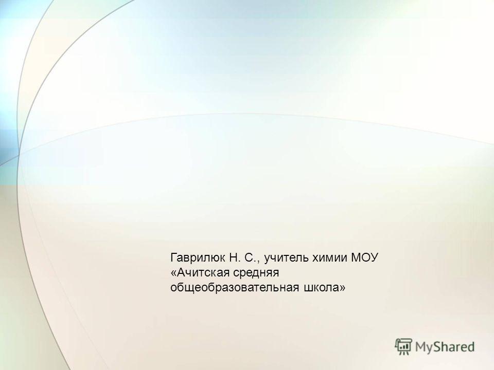 Гаврилюк Н. С., учитель химии МОУ «Ачитская средняя общеобразовательная школа»
