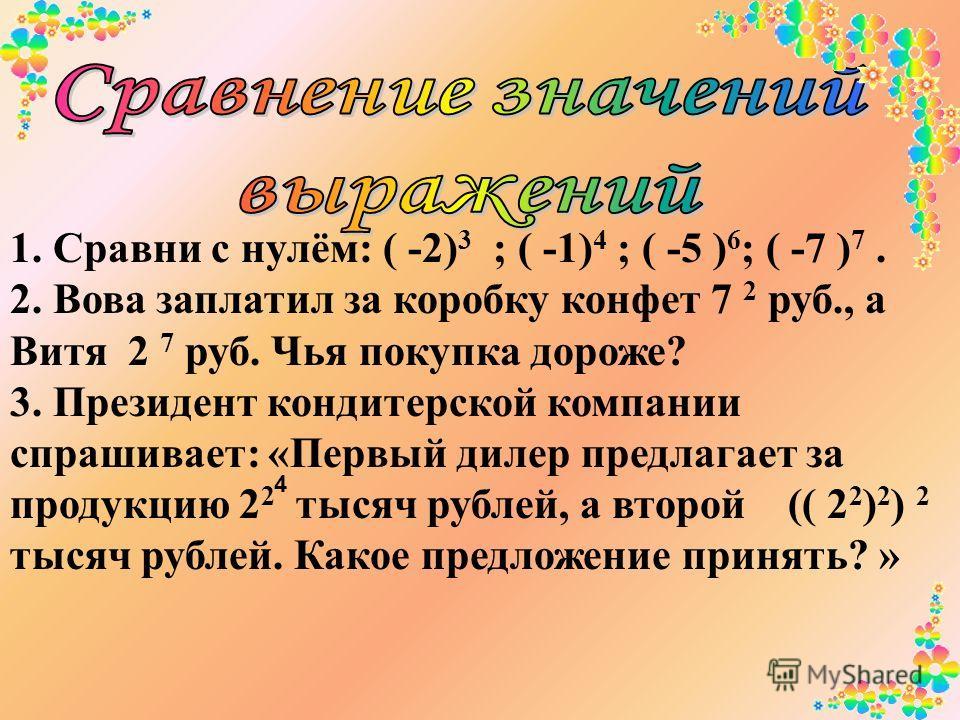 1. Сравни с нулём: ( -2) 3 ; ( -1) 4 ; ( -5 ) 6 ; ( -7 ) 7. 2. Вова заплатил за коробку конфет 7 2 руб., а Витя 2 7 руб. Чья покупка дороже? 3. Президент кондитерской компании спрашивает: «Первый дилер предлагает за продукцию 2 2 тысяч рублей, а втор