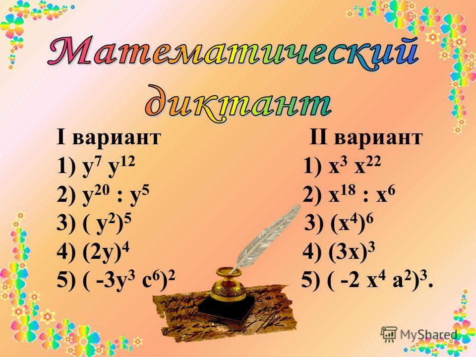 I вариант II вариант 1) у 7 у 12 1) х 3 х 22 2) у 20 : у 5 2) х 18 : х 6 3) ( у 2 ) 5 3) (х 4 ) 6 4) (2у) 4 4) (3х) 3 5) ( -3у 3 с 6 ) 2 5) ( -2 х 4 а 2 ) 3.