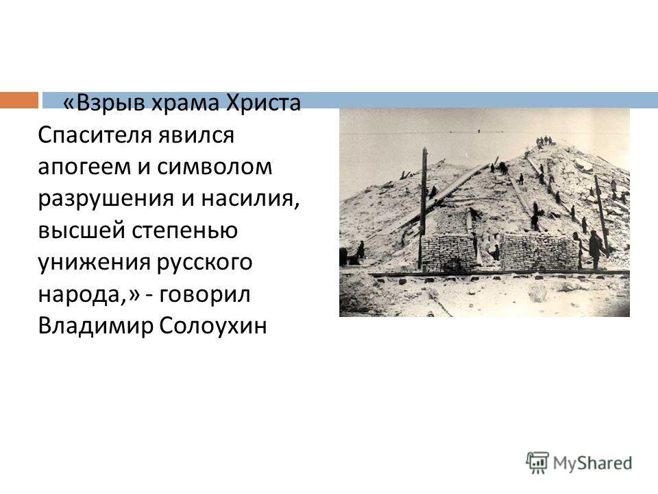 « Взрыв храма Христа Спасителя явился апогеем и символом разрушения и насилия, высшей степенью унижения русского народа,» - говорил Владимир Солоухин