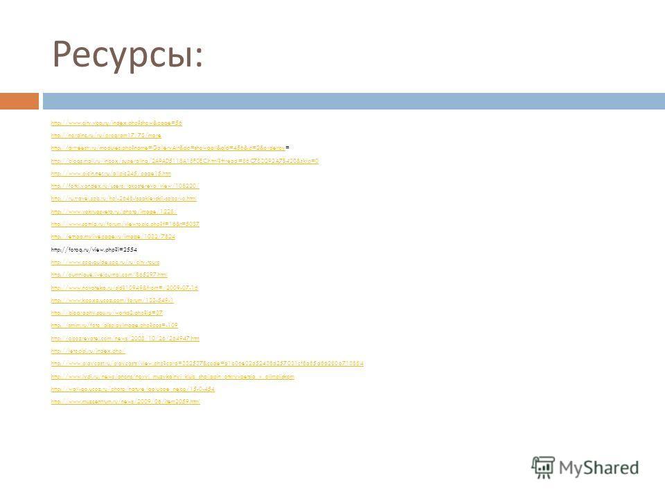 Ресурсы : http://www.city.vbg.ru/index.php?show&page=56 http://nordinc.ru/ru/program17/73/more http://artreestr.ru/modules.php?name=GalleryArt&do=showgall&gid=456&p=2&orderbyhttp://artreestr.ru/modules.php?name=GalleryArt&do=showgall&gid=456&p=2&orde