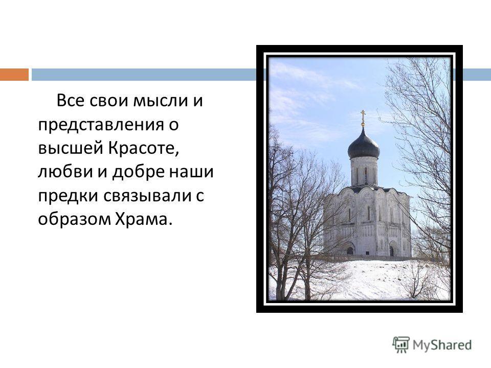 Все свои мысли и представления о высшей Красоте, любви и добре наши предки связывали с образом Храма.