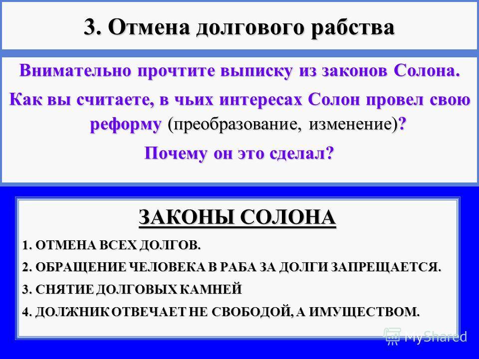 3. Отмена долгового рабства ЗАКОНЫ СОЛОНА 1. ОТМЕНА ВСЕХ ДОЛГОВ. 2. ОБРАЩЕНИЕ ЧЕЛОВЕКА В РАБА ЗА ДОЛГИ ЗАПРЕЩАЕТСЯ. 3. СНЯТИЕ ДОЛГОВЫХ КАМНЕЙ 4. ДОЛЖНИК ОТВЕЧАЕТ НЕ СВОБОДОЙ, А ИМУЩЕСТВОМ. Внимательно прочтите выписку из законов Солона. Как вы считае