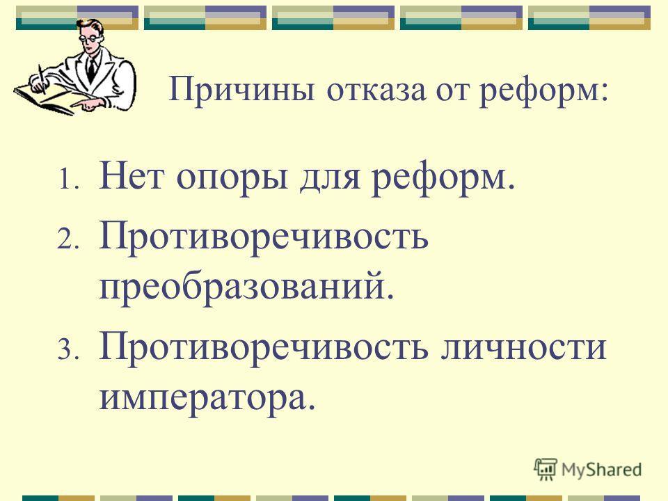 Причины отказа от реформ: 1. Нет опоры для реформ. 2. Противоречивость преобразований. 3. Противоречивость личности императора.