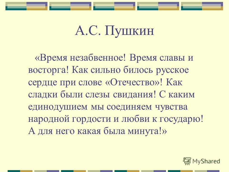 А.С. Пушкин «Время незабвенное! Время славы и восторга! Как сильно билось русское сердце при слове «Отечество»! Как сладки были слезы свидания! С каким единодушием мы соединяем чувства народной гордости и любви к государю! А для него какая была минут