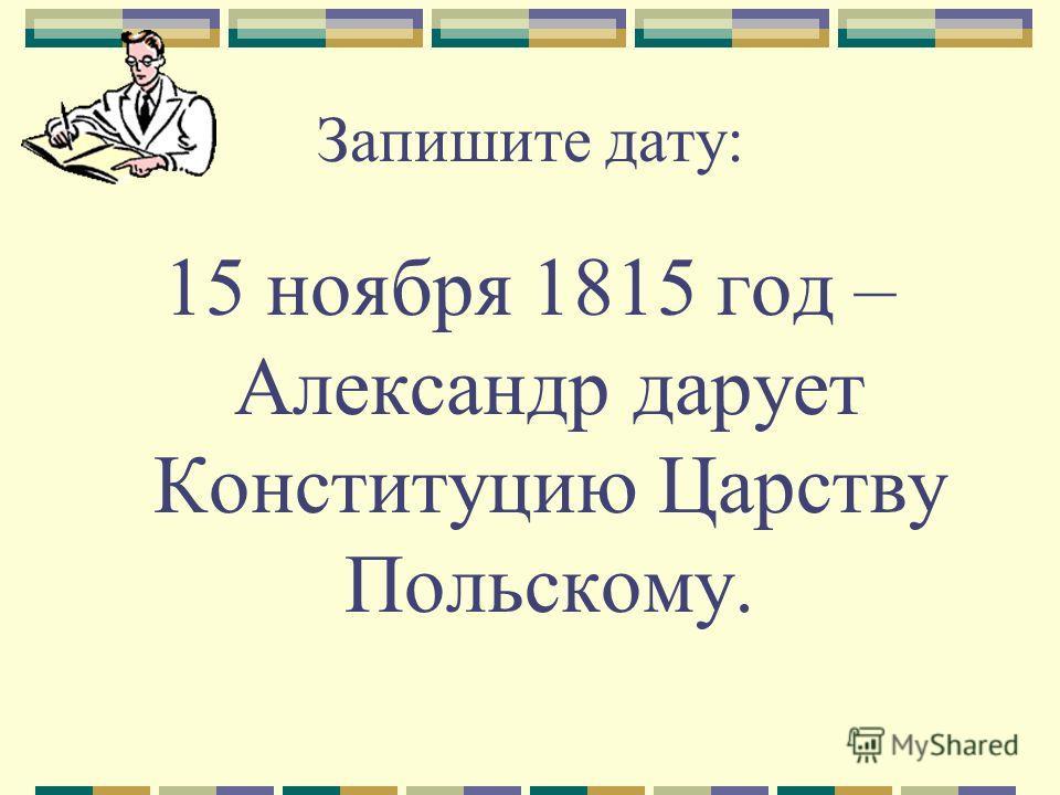 Запишите дату: 15 ноября 1815 год – Александр дарует Конституцию Царству Польскому.