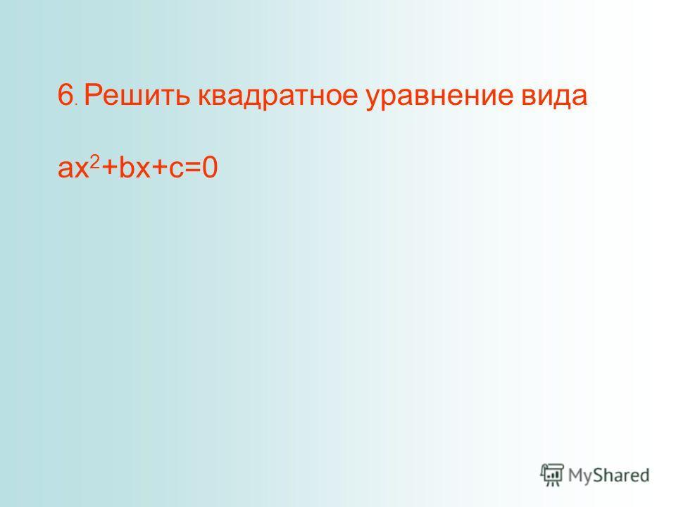 6. Решить квадратное уравнение вида ax 2 +bx+c=0