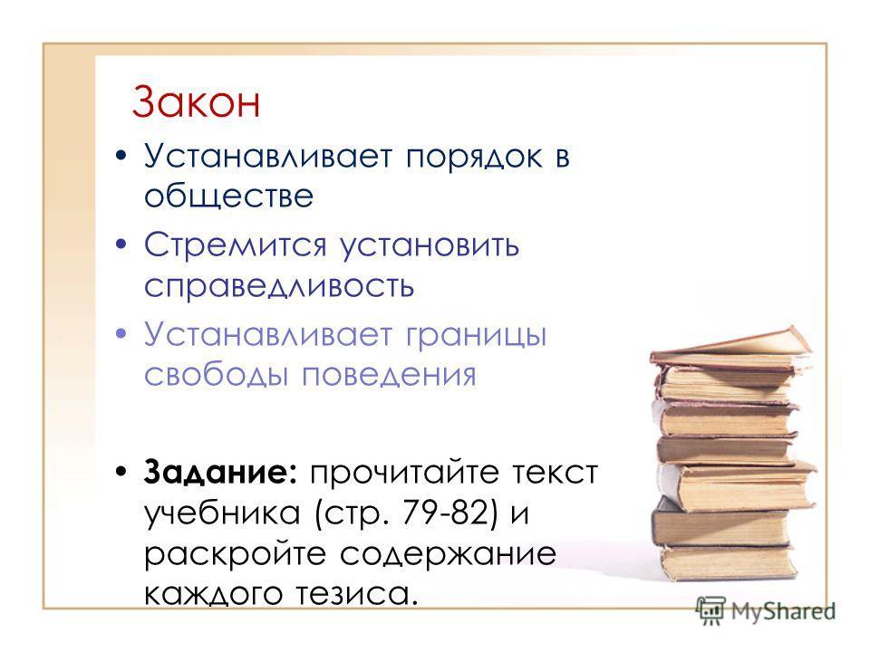 Закон Устанавливает порядок в обществе Стремится установить справедливость Устанавливает границы свободы поведения Задание: прочитайте текст учебника (стр. 79-82) и раскройте содержание каждого тезиса.