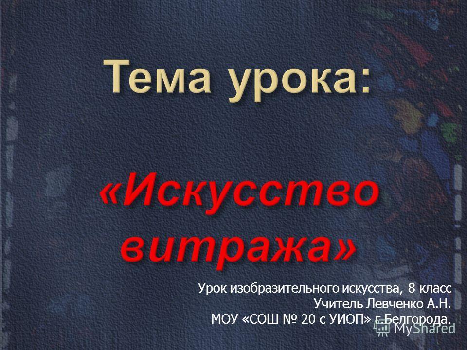 Урок изобразительного искусства, 8 класс Учитель Левченко А.Н. МОУ «СОШ 20 с УИОП» г.Белгорода.