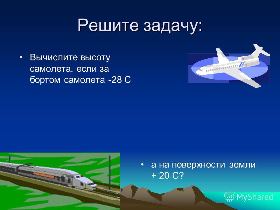 Решите задачу: Вычислите высоту самолета, если за бортом самолета -28 С а на поверхности земли + 20 С?