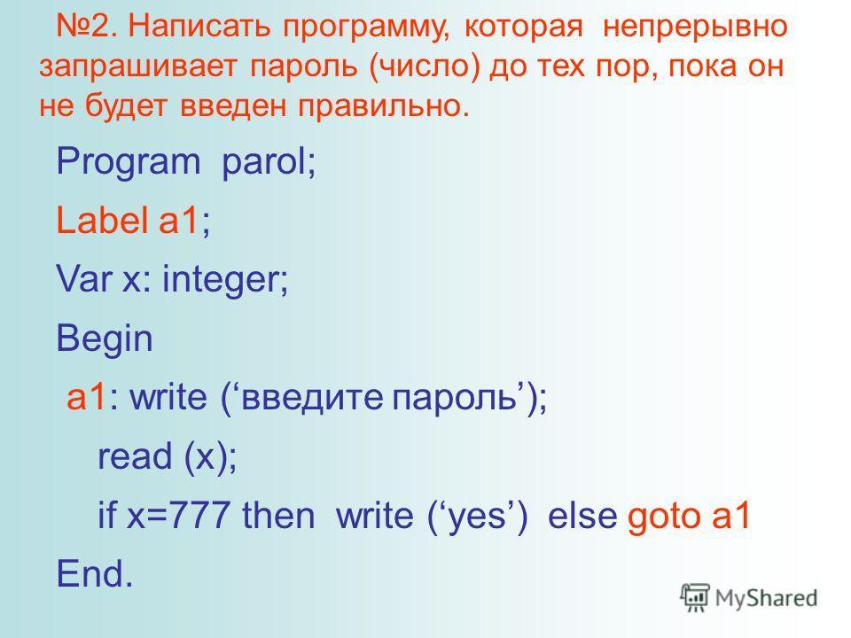 2. Написать программу, которая непрерывно запрашивает пароль (число) до тех пор, пока он не будет введен правильно. Program parol; Label a1; Var x: integer; Begin a1: write (введите пароль); read (x); if x=777 then write (yes) else goto a1 End.