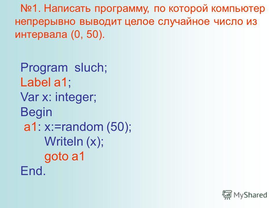 1. Написать программу, по которой компьютер непрерывно выводит целое случайное число из интервала (0, 50). Program sluch; Label a1; Var x: integer; Begin a1: x:=random (50); Writeln (x); goto a1 End.