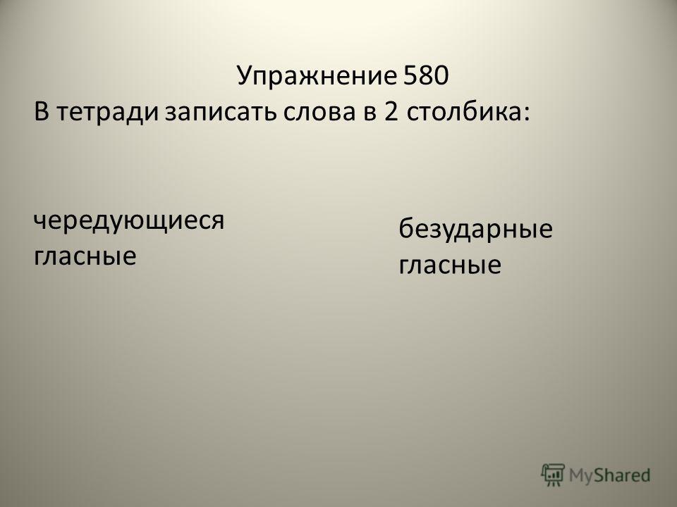 Упражнение 580 В тетради записать слова в 2 столбика: чередующиеся гласные безударные гласные