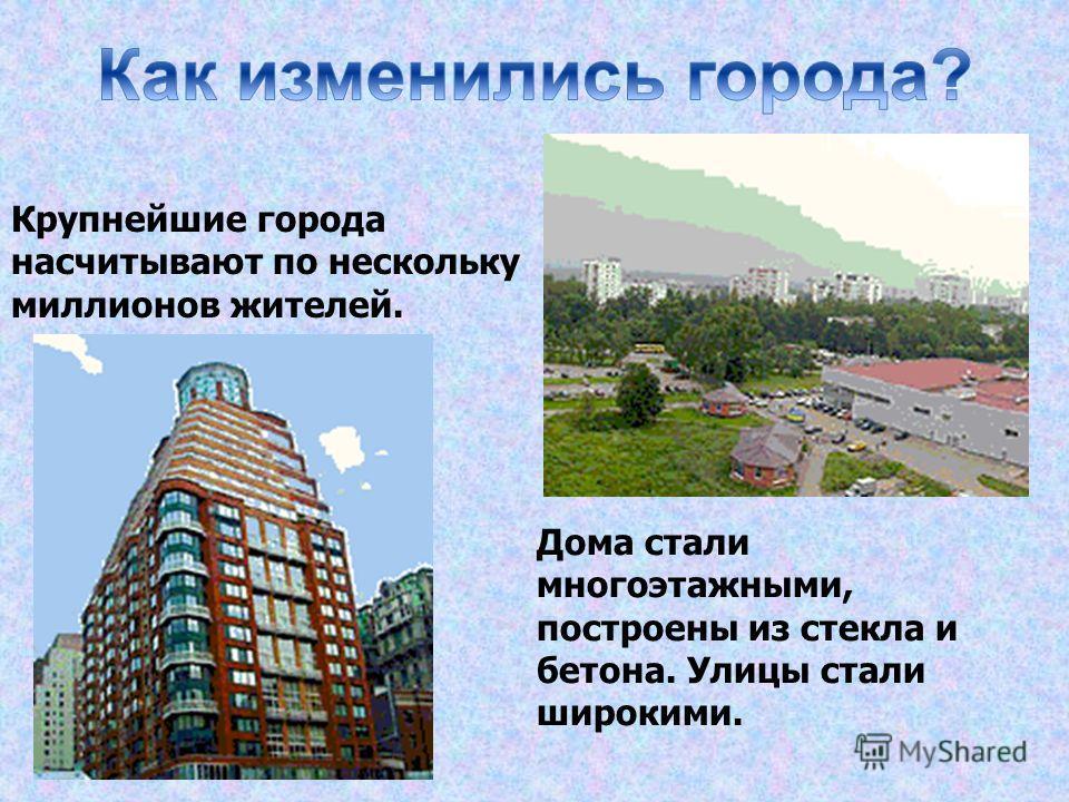 Крупнейшие города насчитывают по нескольку миллионов жителей. Дома стали многоэтажными, построены из стекла и бетона. Улицы стали широкими.