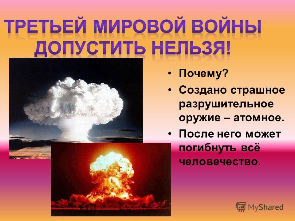 Почему? Создано страшное разрушительное оружие – атомное. После него может погибнуть всё человечество.