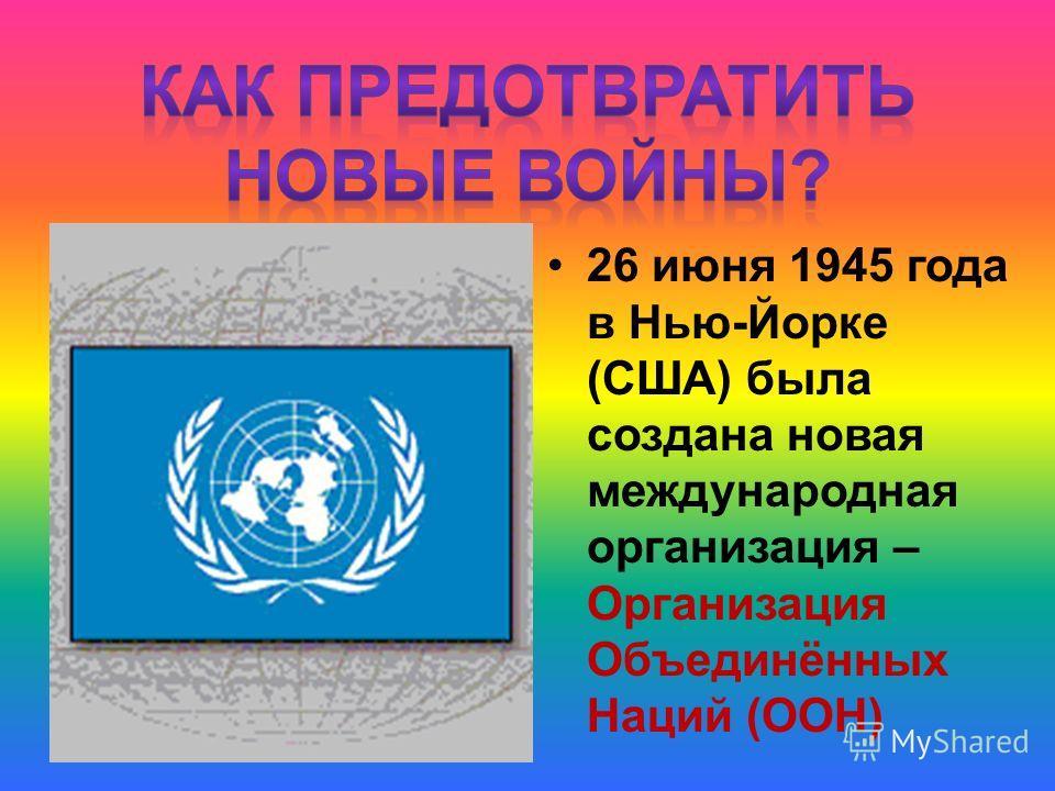 26 июня 1945 года в Нью-Йорке (США) была создана новая международная организация – Организация Объединённых Наций (ООН)