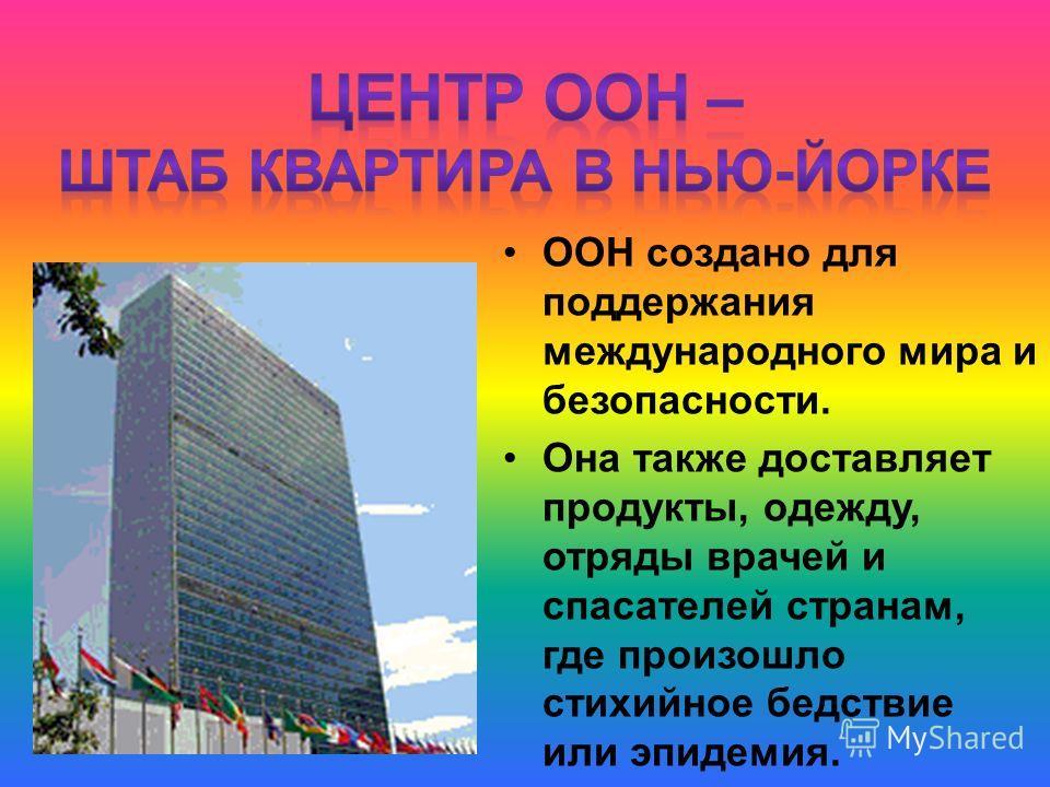 ООН создано для поддержания международного мира и безопасности. Она также доставляет продукты, одежду, отряды врачей и спасателей странам, где произошло стихийное бедствие или эпидемия.