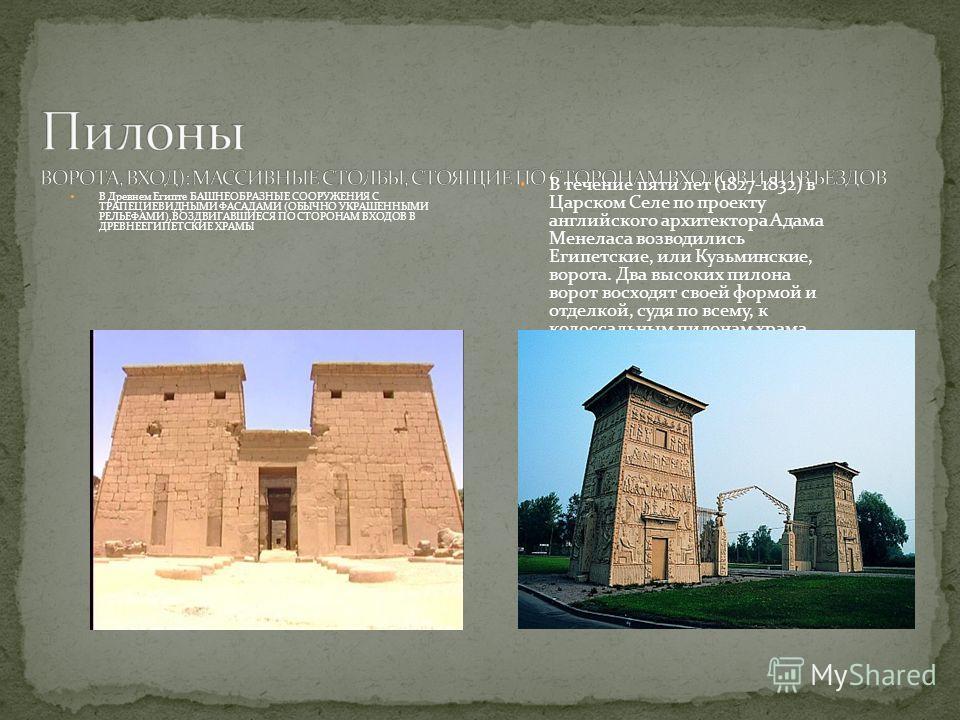 В Древнем Египте БАШНЕОБРАЗНЫЕ СООРУЖЕНИЯ С ТРАПЕЦИЕВИДНЫМИ ФАСАДАМИ (ОБЫЧНО УКРАШЕННЫМИ РЕЛЬЕФАМИ),ВОЗДВИГАВШИЕСЯ ПО СТОРОНАМ ВХОДОВ В ДРЕВНЕЕГИПЕТСКИЕ ХРАМЫ В течение пяти лет (1827-1832) в Царском Селе по проекту английского архитектора Адама Мене