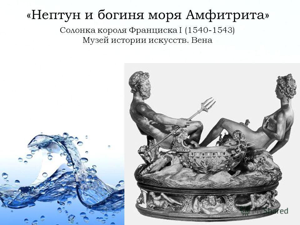 Page 6 «Нептун и богиня моря Амфитрита» Солонка короля Франциска I (1540-1543) Музей истории искусств. Вена