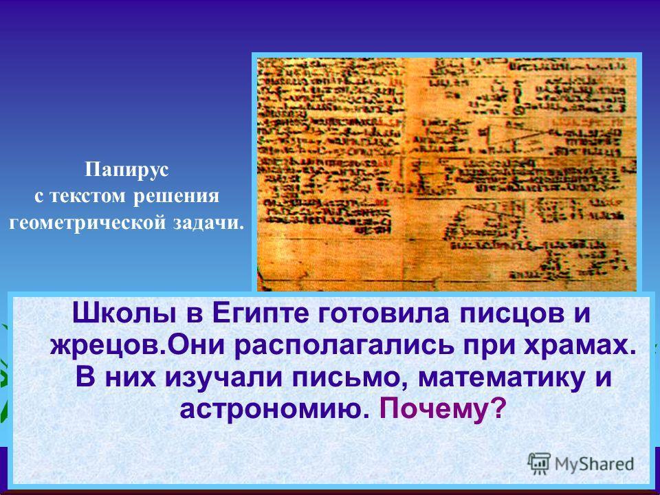 Школы в Египте готовила писцов и жрецов.Они располагались при храмах. В них изучали письмо, математику и астрономию. Почему? Папирус с текстом решения геометрической задачи.