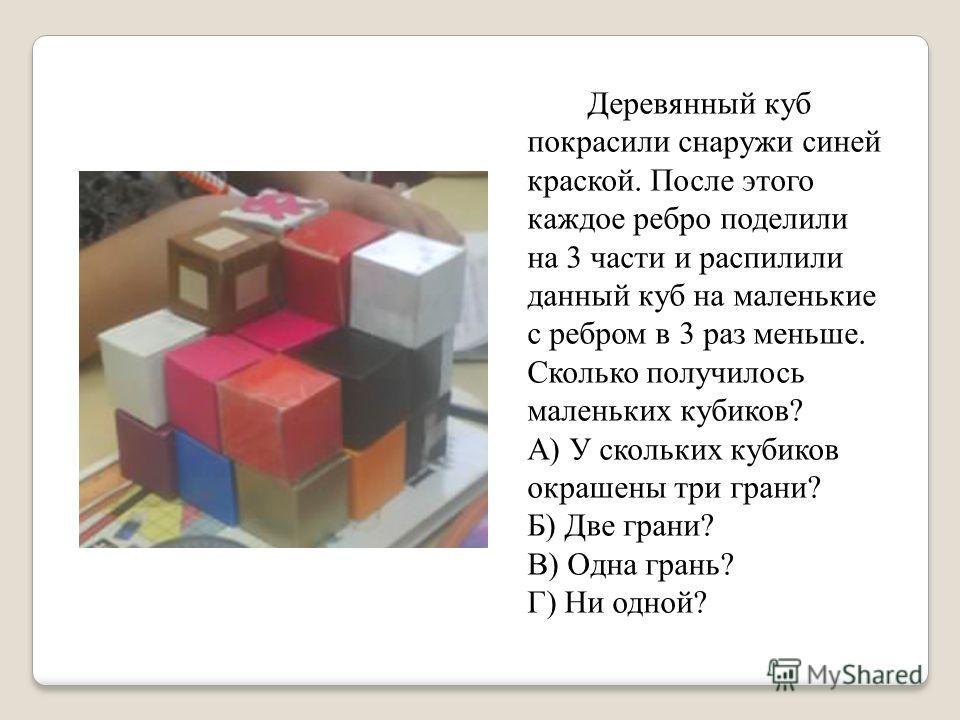Деревянный куб покрасили снаружи синей краской. После этого каждое ребро поделили на 3 части и распилили данный куб на маленькие с ребром в 3 раз меньше. Сколько получилось маленьких кубиков? А) У скольких кубиков окрашены три грани? Б) Две грани? В)