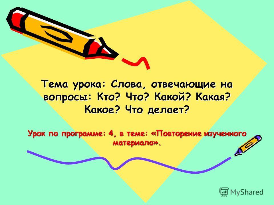 Тема урока: Слова, отвечающие на вопросы: Кто? Что? Какой? Какая? Какое? Что делает? Урок по программе: 4, в теме: «Повторение изученного материала».